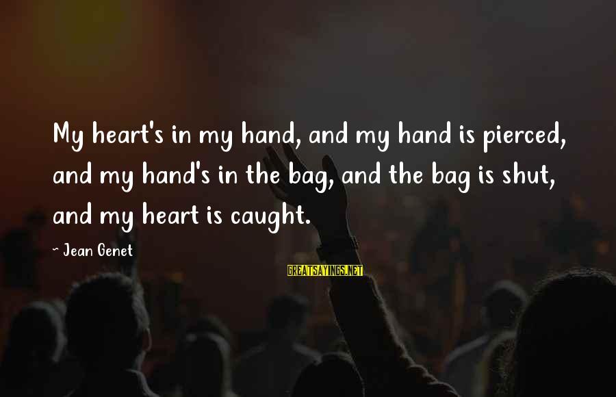 Jean Genet Sayings By Jean Genet: My heart's in my hand, and my hand is pierced, and my hand's in the