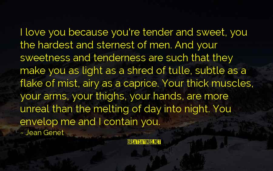 Jean Genet Sayings By Jean Genet: I love you because you're tender and sweet, you the hardest and sternest of men.