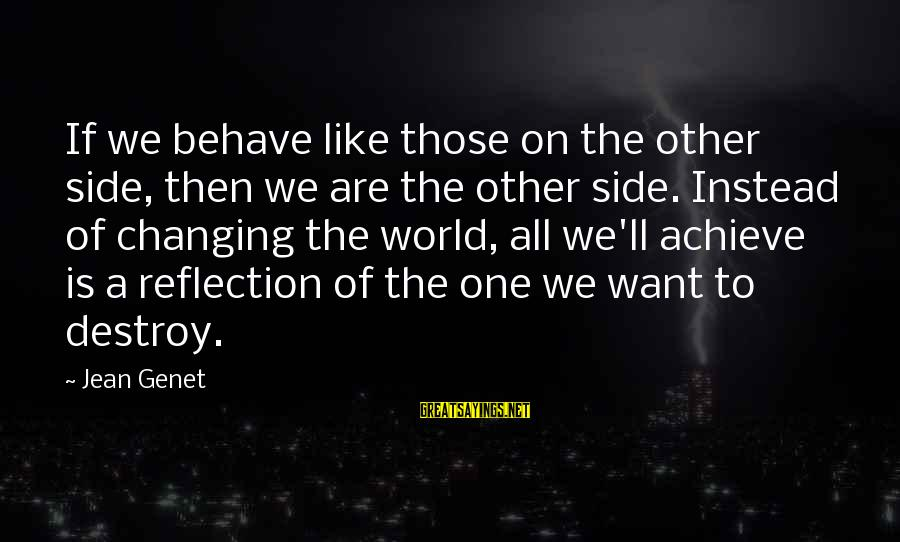 Jean Genet Sayings By Jean Genet: If we behave like those on the other side, then we are the other side.