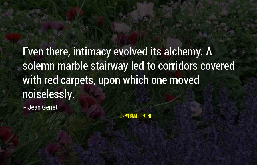 Jean Genet Sayings By Jean Genet: Even there, intimacy evolved its alchemy. A solemn marble stairway led to corridors covered with
