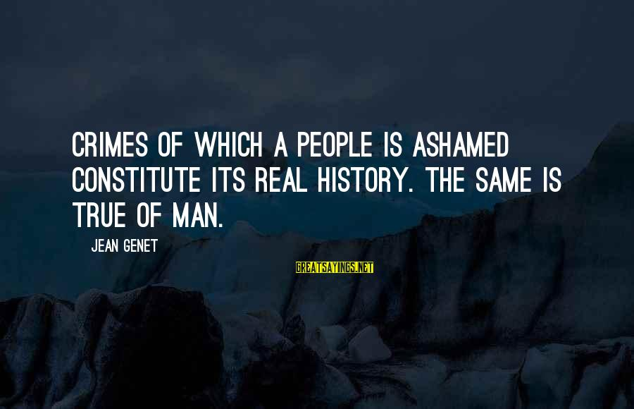 Jean Genet Sayings By Jean Genet: Crimes of which a people is ashamed constitute its real history. The same is true