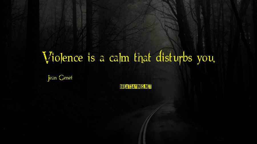 Jean Genet Sayings By Jean Genet: Violence is a calm that disturbs you.