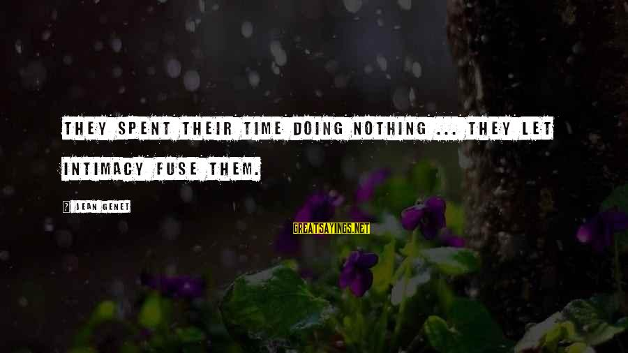 Jean Genet Sayings By Jean Genet: They spent their time doing nothing ... they let intimacy fuse them.