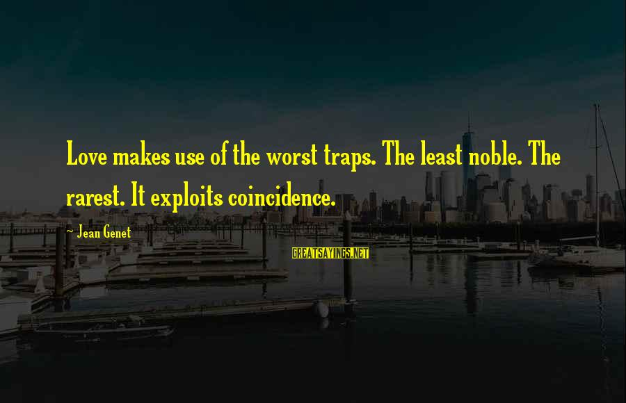 Jean Genet Sayings By Jean Genet: Love makes use of the worst traps. The least noble. The rarest. It exploits coincidence.