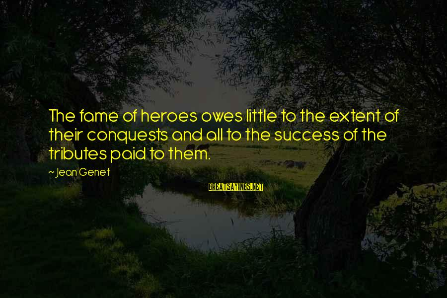 Jean Genet Sayings By Jean Genet: The fame of heroes owes little to the extent of their conquests and all to