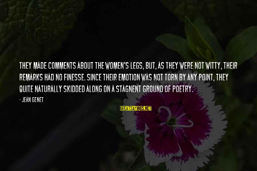 Jean Genet Sayings By Jean Genet: They made comments about the women's legs, but, as they were not witty, their remarks