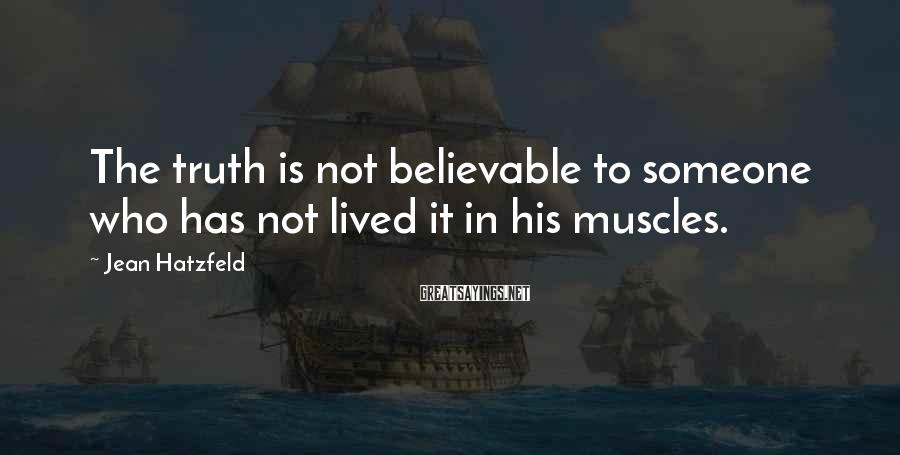 Jean Hatzfeld Sayings: The truth is not believable to someone who has not lived it in his muscles.