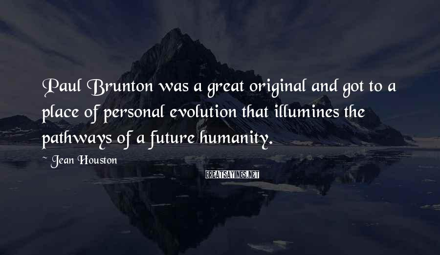 Jean Houston Sayings: Paul Brunton was a great original and got to a place of personal evolution that