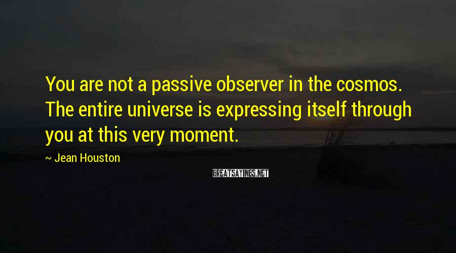 Jean Houston Sayings: You are not a passive observer in the cosmos. The entire universe is expressing itself