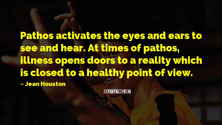 Jean Houston Sayings: Pathos activates the eyes and ears to see and hear. At times of pathos, illness