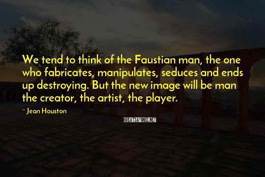Jean Houston Sayings: We tend to think of the Faustian man, the one who fabricates, manipulates, seduces and