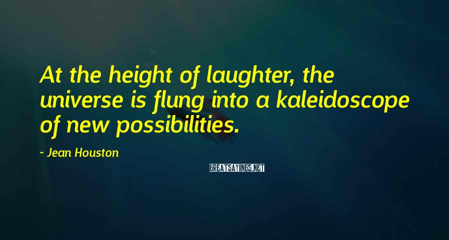Jean Houston Sayings: At the height of laughter, the universe is flung into a kaleidoscope of new possibilities.
