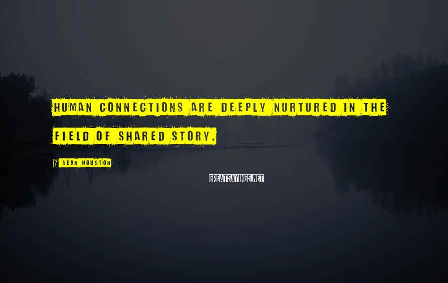 Jean Houston Sayings: Human connections are deeply nurtured in the field of shared story.