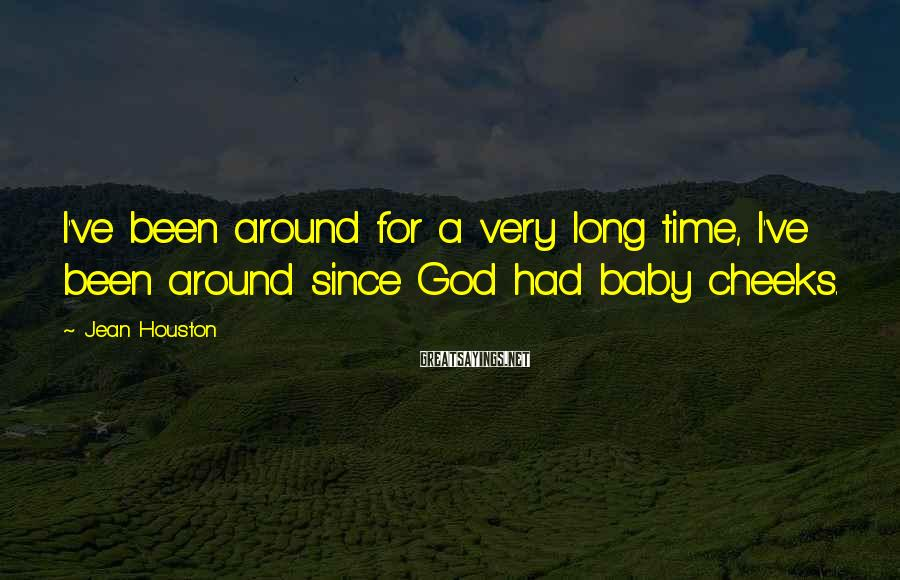 Jean Houston Sayings: I've been around for a very long time, I've been around since God had baby