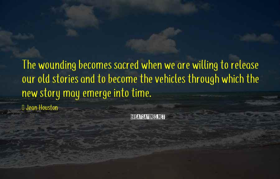 Jean Houston Sayings: The wounding becomes sacred when we are willing to release our old stories and to