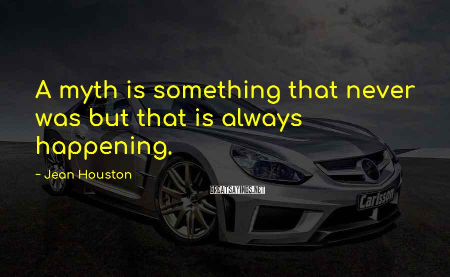 Jean Houston Sayings: A myth is something that never was but that is always happening.