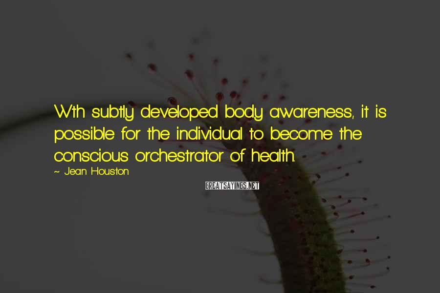 Jean Houston Sayings: Wth subtly developed body awareness, it is possible for the individual to become the conscious