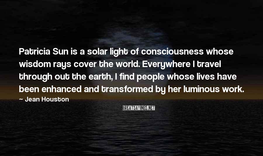 Jean Houston Sayings: Patricia Sun is a solar light of consciousness whose wisdom rays cover the world. Everywhere
