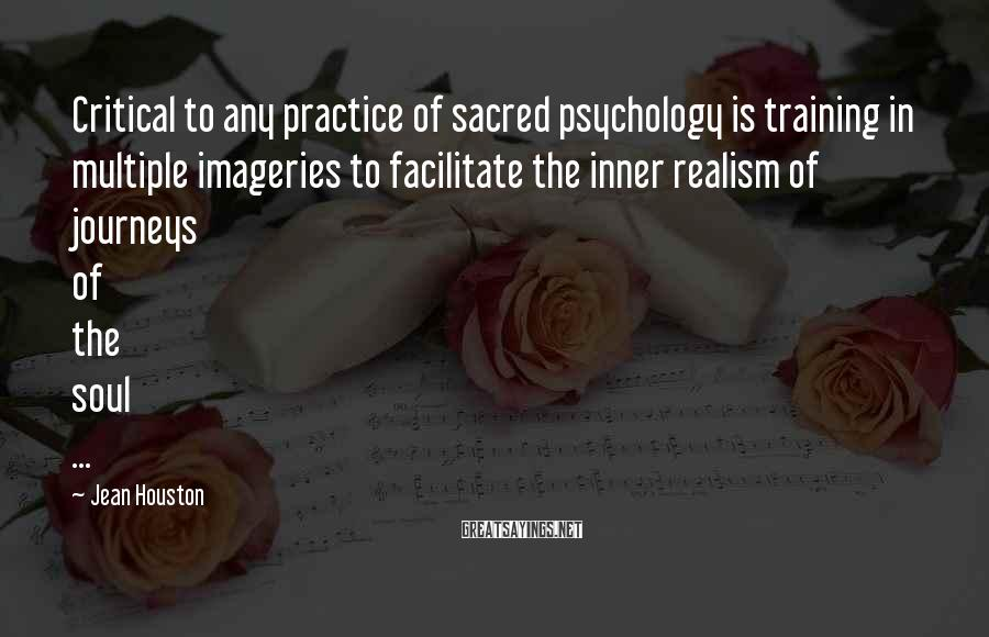 Jean Houston Sayings: Critical to any practice of sacred psychology is training in multiple imageries to facilitate the