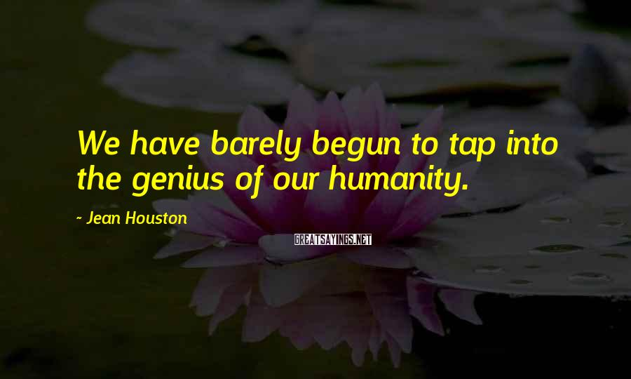 Jean Houston Sayings: We have barely begun to tap into the genius of our humanity.