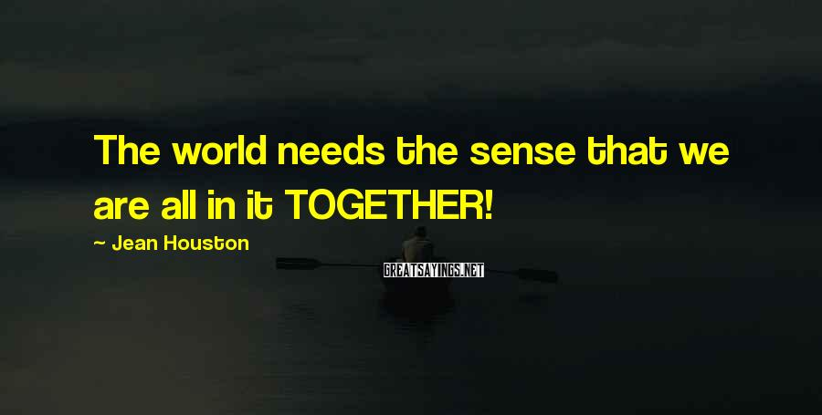 Jean Houston Sayings: The world needs the sense that we are all in it TOGETHER!