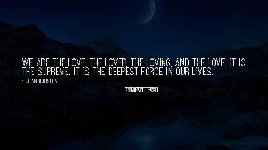 Jean Houston Sayings: We are the love, the lover, the loving, and the love. It is the Supreme.