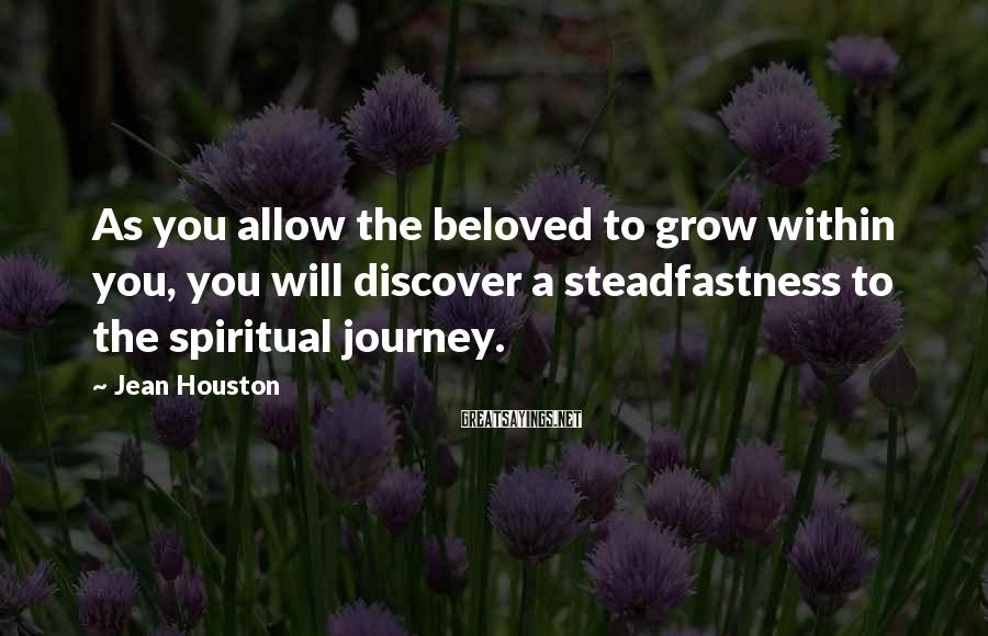 Jean Houston Sayings: As you allow the beloved to grow within you, you will discover a steadfastness to