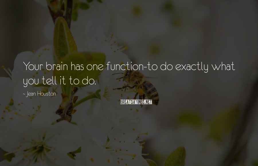 Jean Houston Sayings: Your brain has one function-to do exactly what you tell it to do.