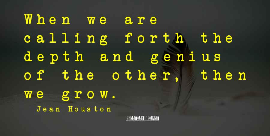 Jean Houston Sayings: When we are calling forth the depth and genius of the other, then we grow.