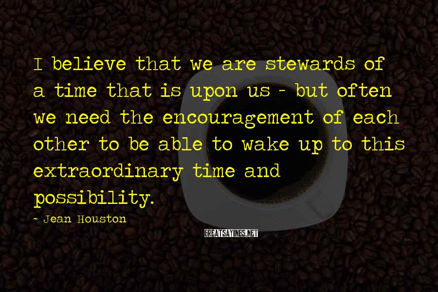 Jean Houston Sayings: I believe that we are stewards of a time that is upon us - but