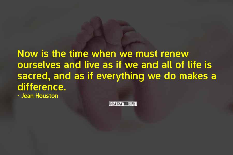 Jean Houston Sayings: Now is the time when we must renew ourselves and live as if we and