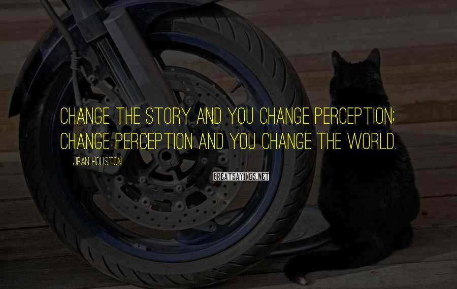 Jean Houston Sayings: Change the story and you change perception; change perception and you change the world.