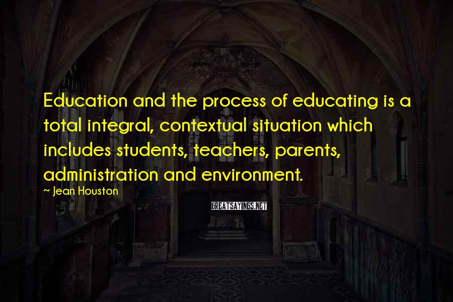 Jean Houston Sayings: Education and the process of educating is a total integral, contextual situation which includes students,