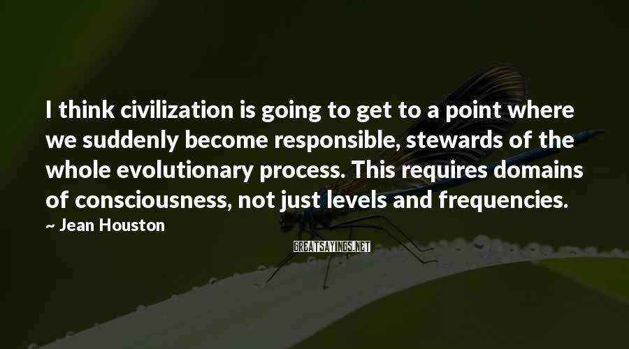 Jean Houston Sayings: I think civilization is going to get to a point where we suddenly become responsible,