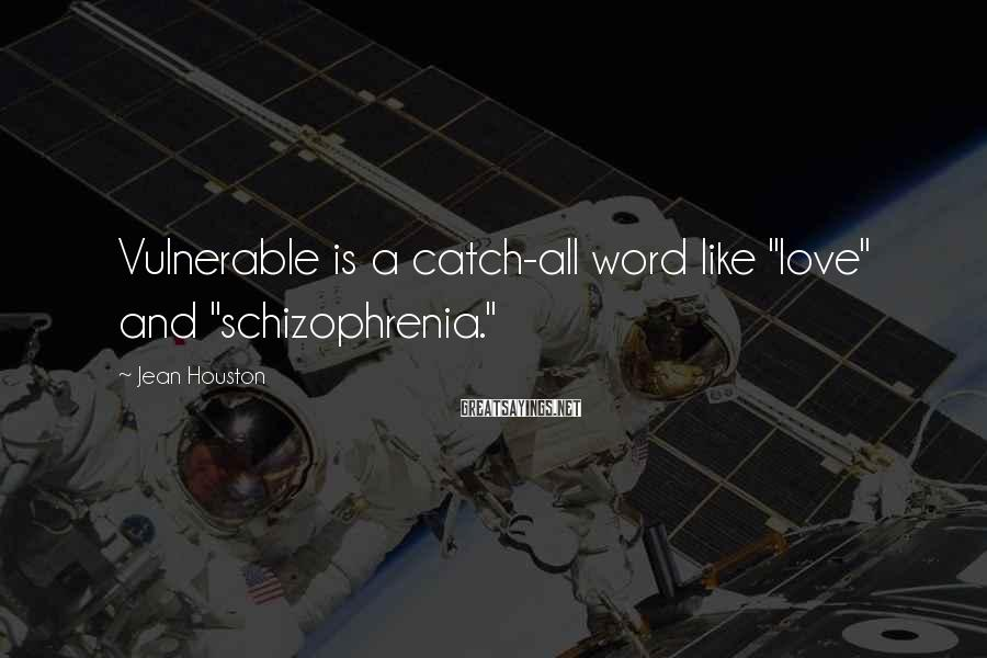 "Jean Houston Sayings: Vulnerable is a catch-all word like ""love"" and ""schizophrenia."""