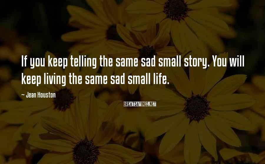 Jean Houston Sayings: If you keep telling the same sad small story. You will keep living the same