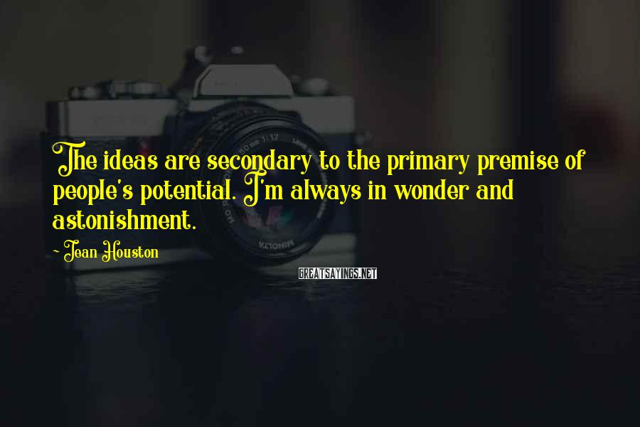 Jean Houston Sayings: The ideas are secondary to the primary premise of people's potential. I'm always in wonder