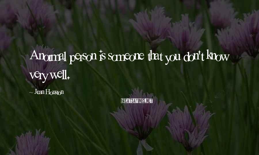 Jean Houston Sayings: A normal person is someone that you don't know very well.