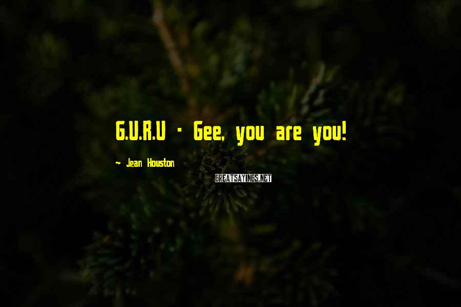 Jean Houston Sayings: G.U.R.U - Gee, you are you!