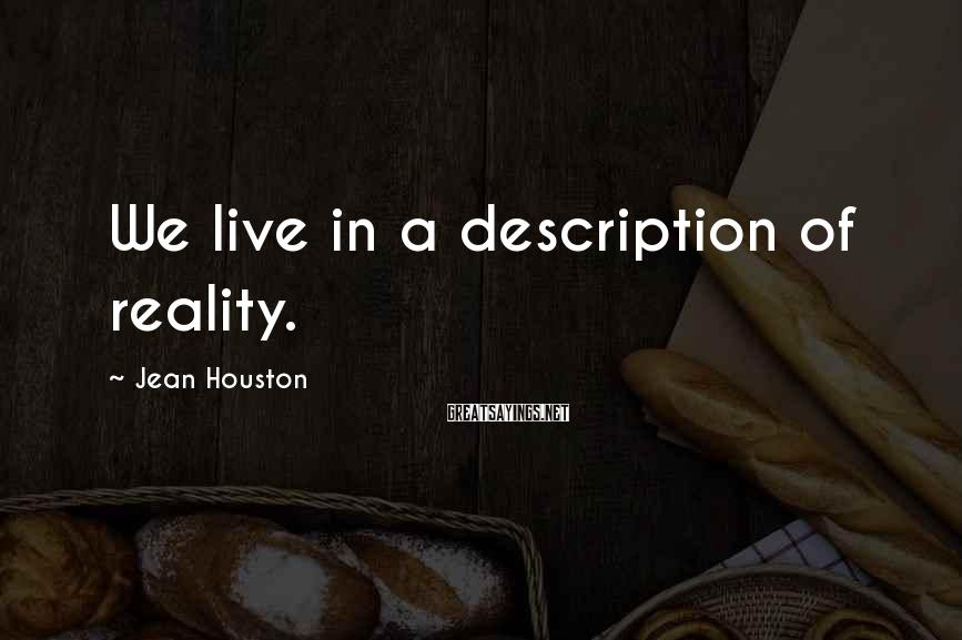 Jean Houston Sayings: We live in a description of reality.