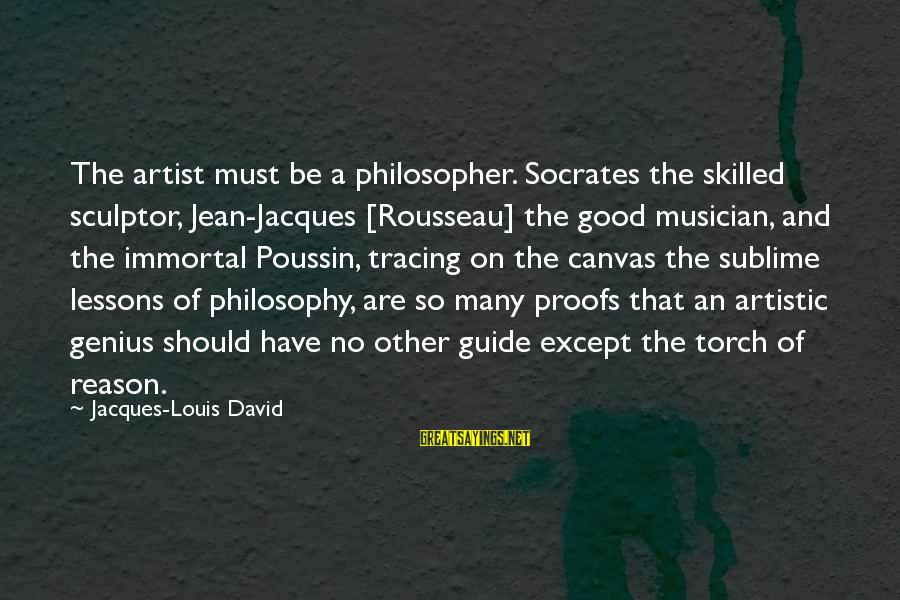 Jean Jacques Rousseau Philosophy Sayings By Jacques-Louis David: The artist must be a philosopher. Socrates the skilled sculptor, Jean-Jacques [Rousseau] the good musician,