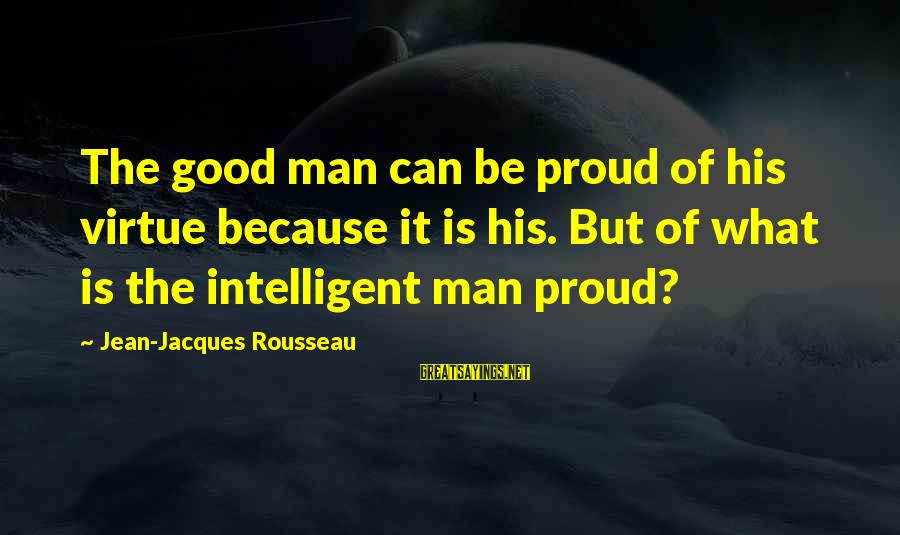 Jean Jacques Rousseau Philosophy Sayings By Jean-Jacques Rousseau: The good man can be proud of his virtue because it is his. But of