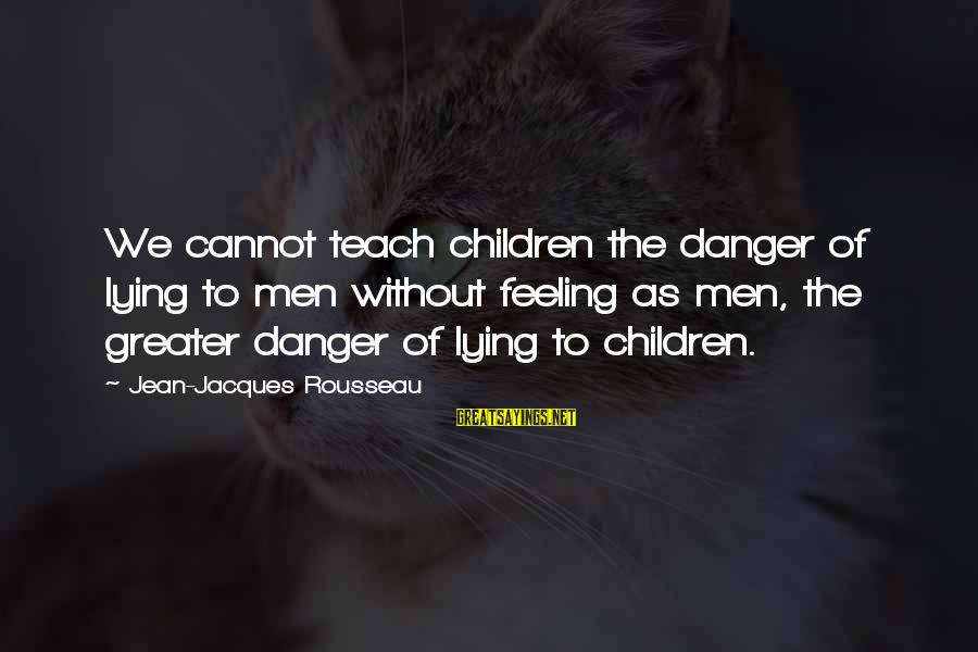 Jean Jacques Rousseau Philosophy Sayings By Jean-Jacques Rousseau: We cannot teach children the danger of lying to men without feeling as men, the