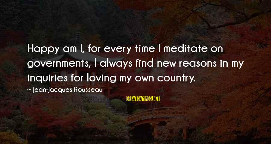 Jean Jacques Rousseau Philosophy Sayings By Jean-Jacques Rousseau: Happy am I, for every time I meditate on governments, I always find new reasons