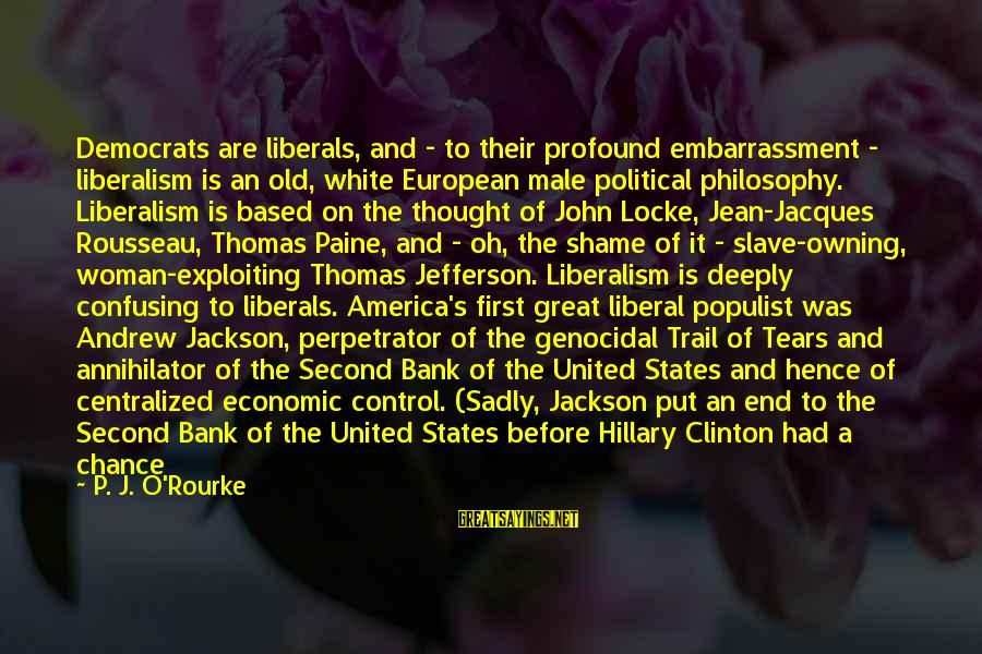 Jean Jacques Rousseau Philosophy Sayings By P. J. O'Rourke: Democrats are liberals, and - to their profound embarrassment - liberalism is an old, white