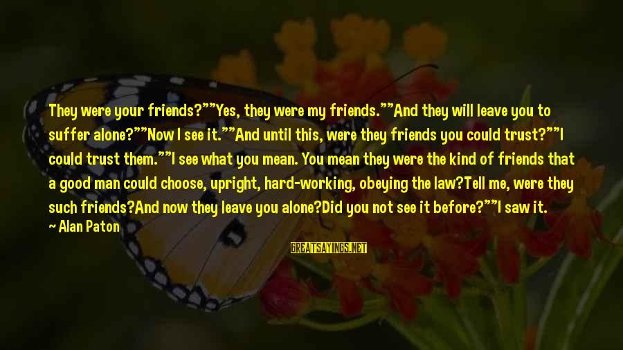 """Jean Lacroix Sayings By Alan Paton: They were your friends?""""""""Yes, they were my friends.""""""""And they will leave you to suffer alone?""""""""Now"""
