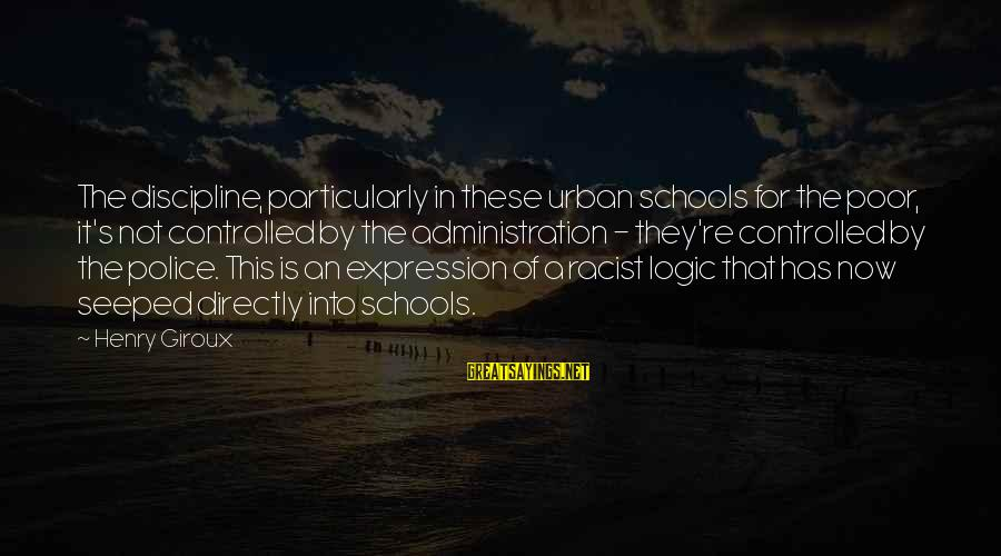 Jean Lacroix Sayings By Henry Giroux: The discipline, particularly in these urban schools for the poor, it's not controlled by the