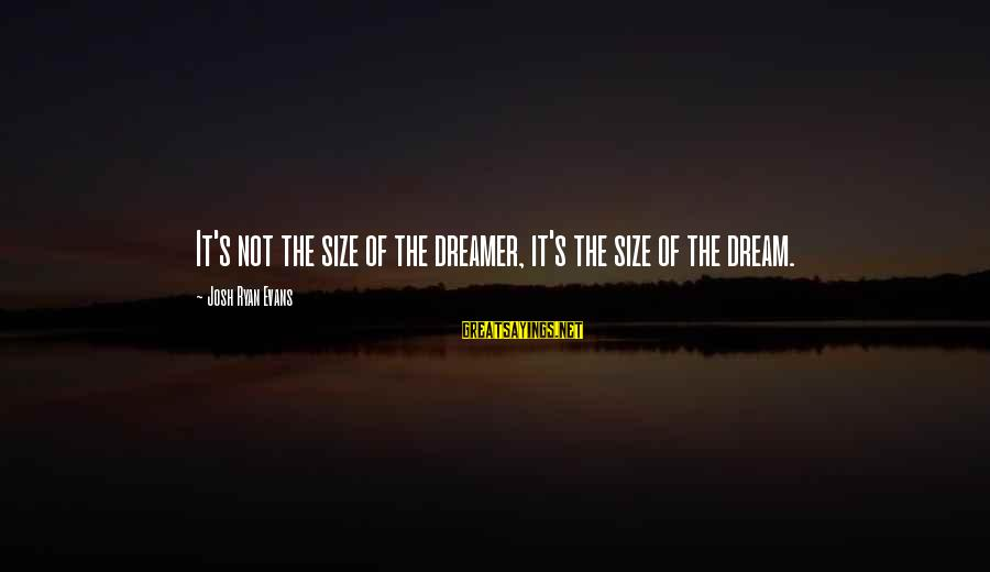 Jean Lacroix Sayings By Josh Ryan Evans: It's not the size of the dreamer, it's the size of the dream.