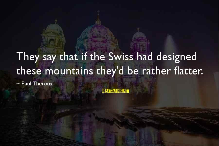 Jean Lacroix Sayings By Paul Theroux: They say that if the Swiss had designed these mountains they'd be rather flatter.