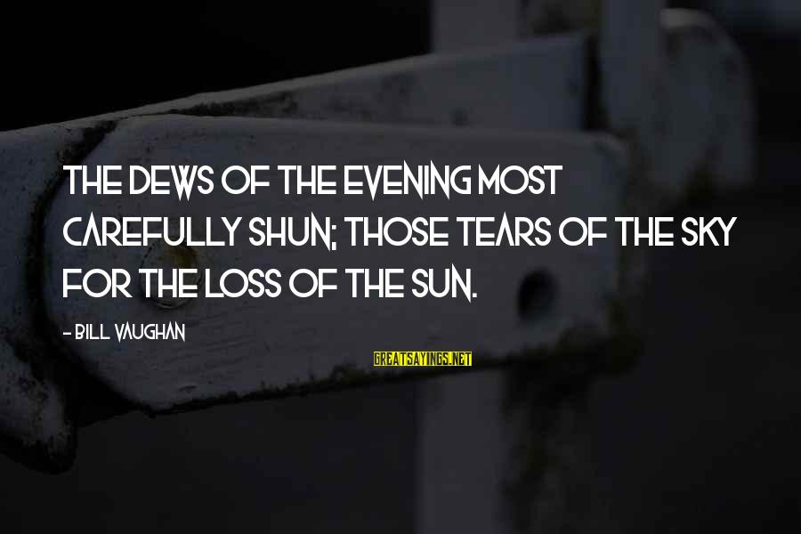 Jean Marie Vianney Sayings By Bill Vaughan: The dews of the evening most carefully shun; Those tears of the sky for the